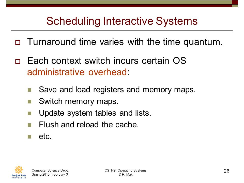 Computer Science Dept. Spring 2015: February 3 CS 149: Operating Systems © R. Mak 26 Scheduling Interactive Systems  Turnaround time varies with the