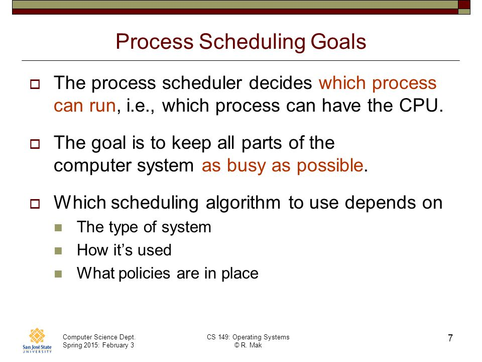 Computer Science Dept. Spring 2015: February 3 CS 149: Operating Systems © R. Mak 7 Process Scheduling Goals  The process scheduler decides which pro