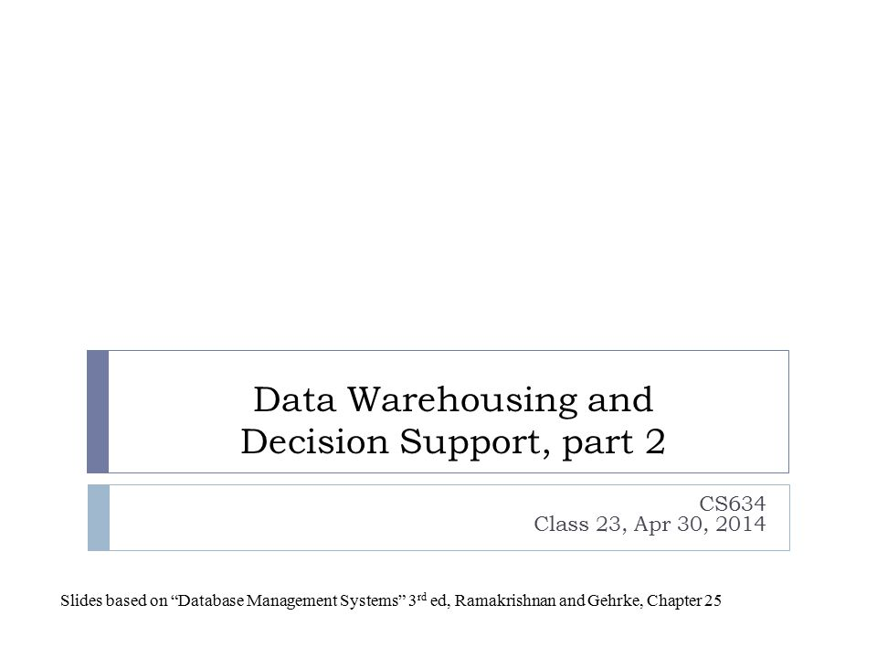 "Data Warehousing and Decision Support, part 2 CS634 Class 23, Apr 30, 2014 Slides based on ""Database Management Systems"" 3 rd ed, Ramakrishnan and Geh"