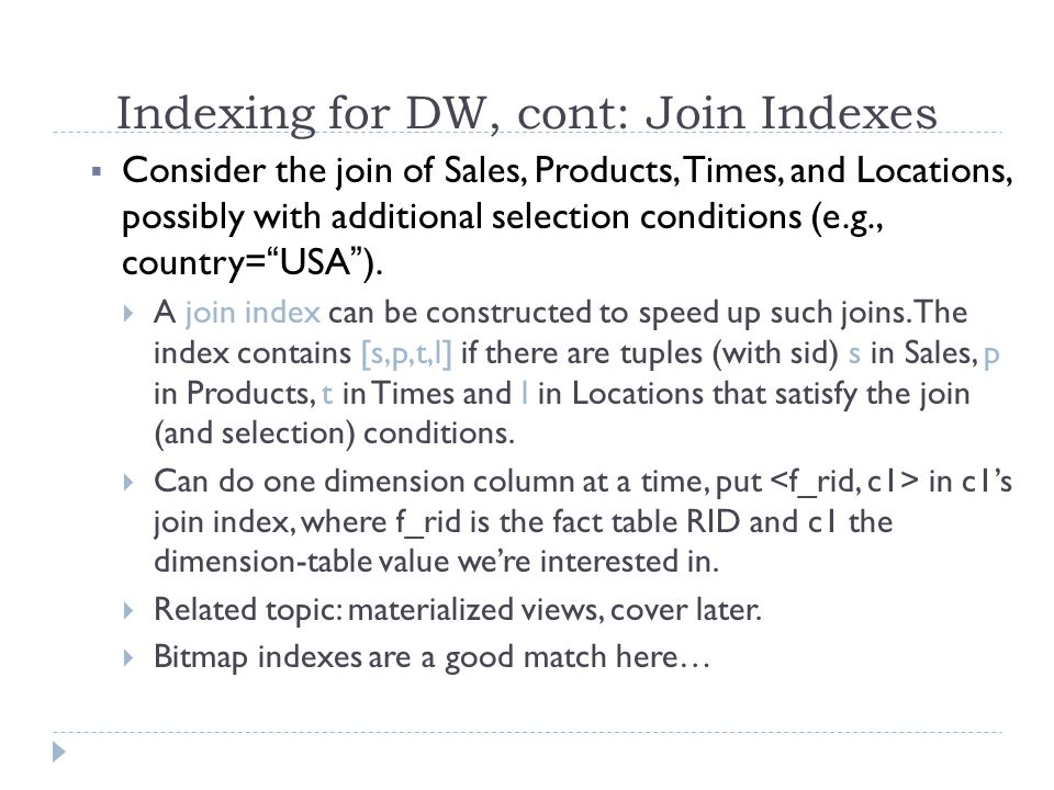 Indexing for DW, cont: Join Indexes  Consider the join of Sales, Products, Times, and Locations, possibly with additional selection conditions (e.g.,