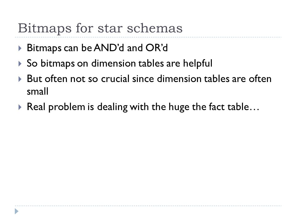 Bitmaps for star schemas  Bitmaps can be AND'd and OR'd  So bitmaps on dimension tables are helpful  But often not so crucial since dimension table