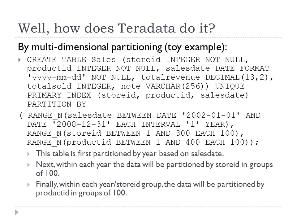 Well, how does Teradata do it? By multi-dimensional partitioning (toy example):  CREATE TABLE Sales (storeid INTEGER NOT NULL, productid INTEGER NOT