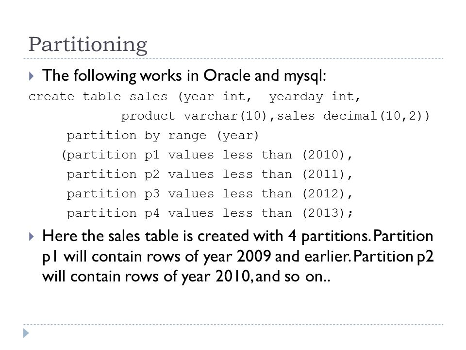 Partitioning  The following works in Oracle and mysql: create table sales (year int, yearday int, product varchar(10),sales decimal(10,2)) partition