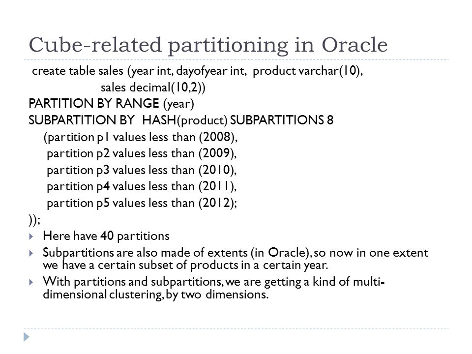Cube-related partitioning in Oracle create table sales (year int, dayofyear int, product varchar(10), sales decimal(10,2)) PARTITION BY RANGE (year) S
