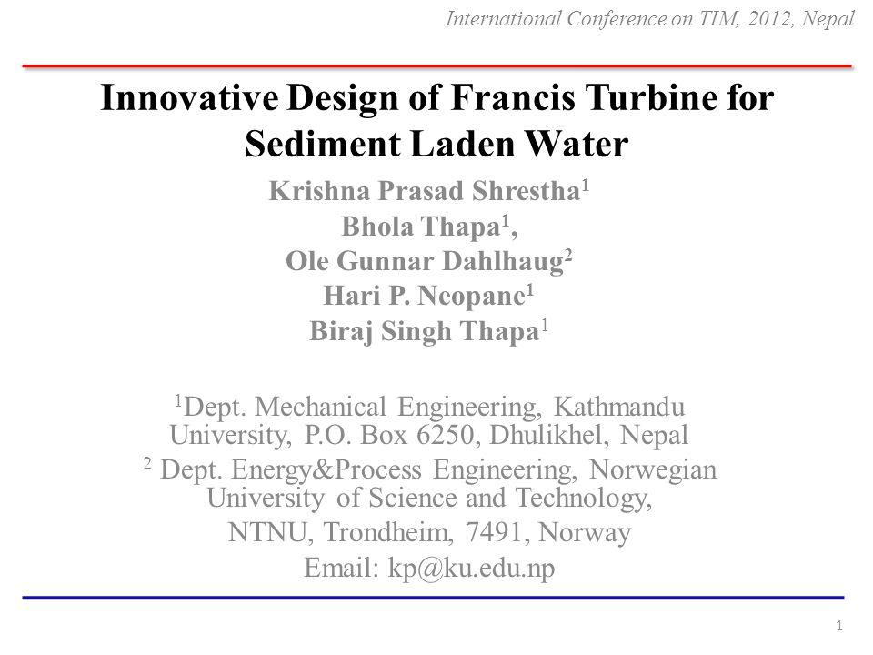 Innovative Design of Francis Turbine for Sediment Laden Water Krishna Prasad Shrestha 1 Bhola Thapa 1, Ole Gunnar Dahlhaug 2 Hari P. Neopane 1 Biraj S