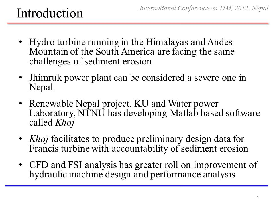 Introduction Hydro turbine running in the Himalayas and Andes Mountain of the South America are facing the same challenges of sediment erosion Jhimruk