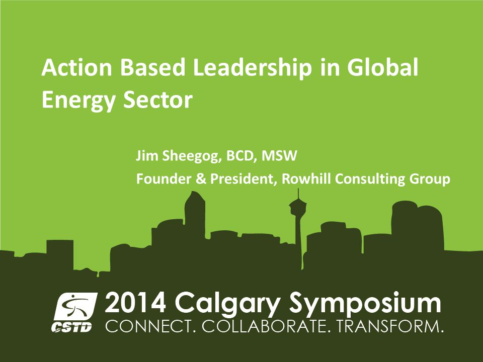 Action Based Leadership in Global Energy Sector Jim Sheegog, BCD, MSW Founder & President, Rowhill Consulting Group
