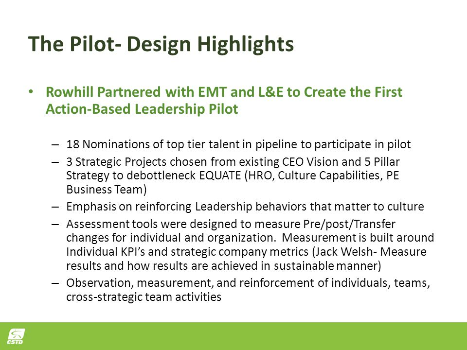 The Pilot- Design Highlights Rowhill Partnered with EMT and L&E to Create the First Action-Based Leadership Pilot – 18 Nominations of top tier talent in pipeline to participate in pilot – 3 Strategic Projects chosen from existing CEO Vision and 5 Pillar Strategy to debottleneck EQUATE (HRO, Culture Capabilities, PE Business Team) – Emphasis on reinforcing Leadership behaviors that matter to culture – Assessment tools were designed to measure Pre/post/Transfer changes for individual and organization.