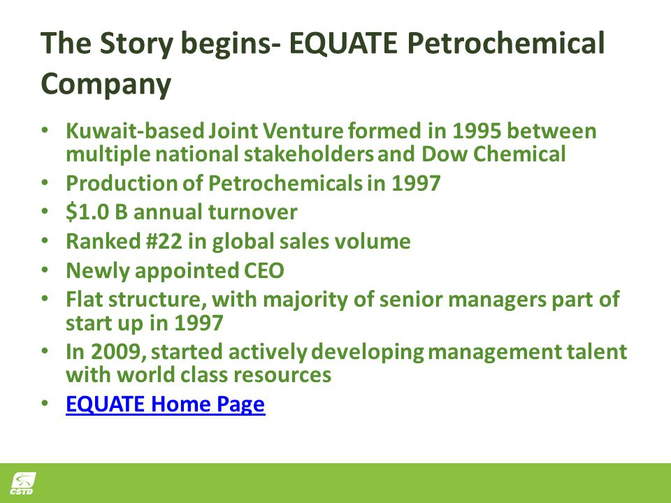 The Story begins- EQUATE Petrochemical Company Kuwait-based Joint Venture formed in 1995 between multiple national stakeholders and Dow Chemical Production of Petrochemicals in 1997 $1.0 B annual turnover Ranked #22 in global sales volume Newly appointed CEO Flat structure, with majority of senior managers part of start up in 1997 In 2009, started actively developing management talent with world class resources EQUATE Home Page