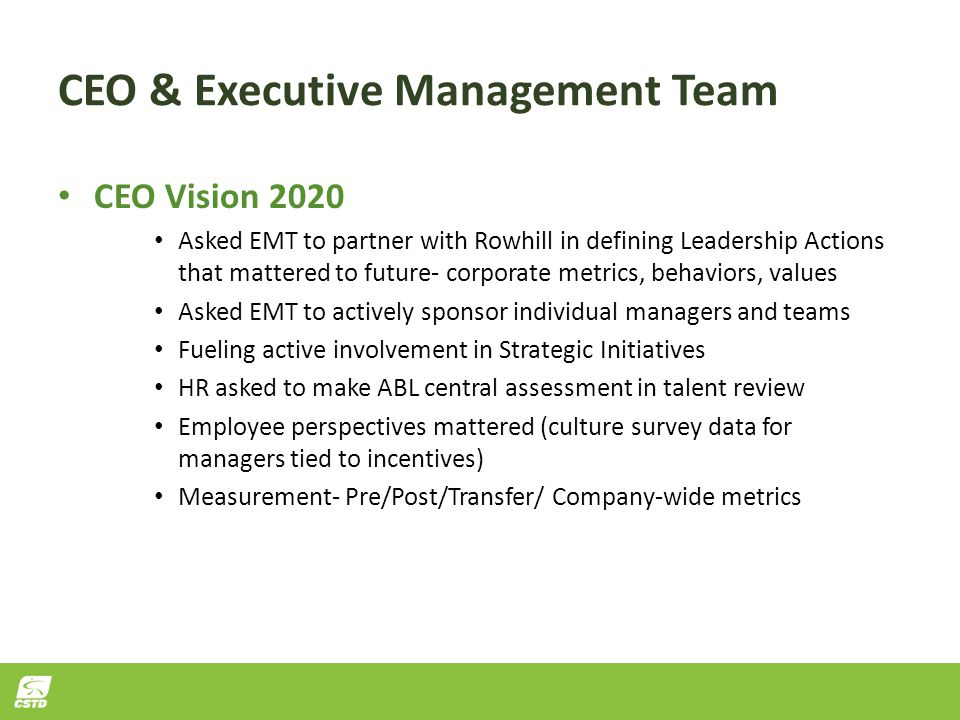 CEO & Executive Management Team CEO Vision 2020 Asked EMT to partner with Rowhill in defining Leadership Actions that mattered to future- corporate metrics, behaviors, values Asked EMT to actively sponsor individual managers and teams Fueling active involvement in Strategic Initiatives HR asked to make ABL central assessment in talent review Employee perspectives mattered (culture survey data for managers tied to incentives) Measurement- Pre/Post/Transfer/ Company-wide metrics