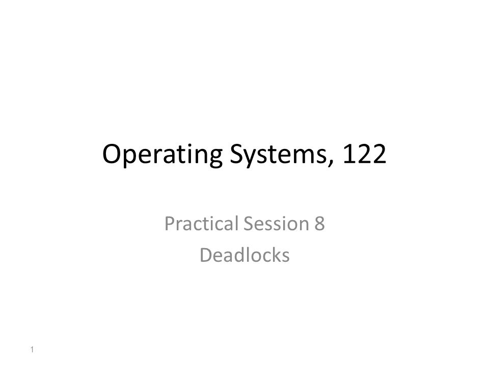 Operating Systems, 122 Practical Session 8 Deadlocks 1