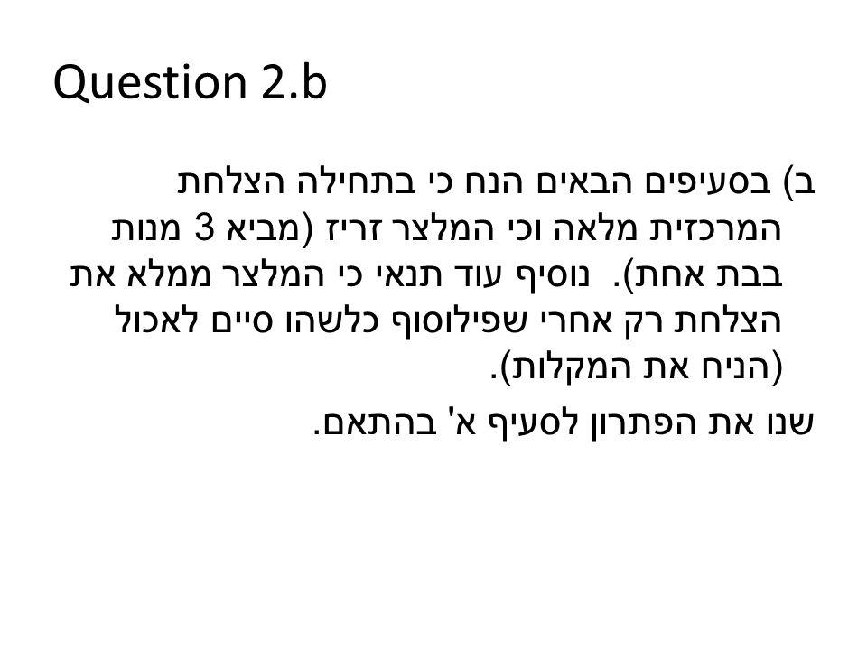 Question 2.b ב ) בסעיפים הבאים הנח כי בתחילה הצלחת המרכזית מלאה וכי המלצר זריז ( מביא 3 מנות בבת אחת ).