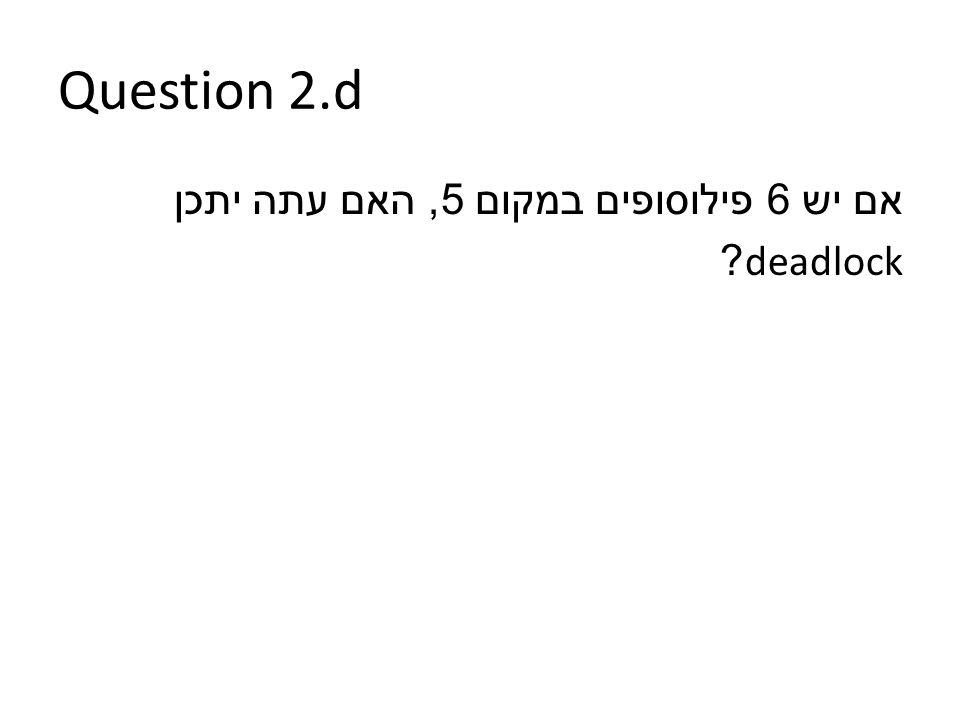 Question 2.d אם יש 6 פילוסופים במקום 5, האם עתה יתכן deadlock?