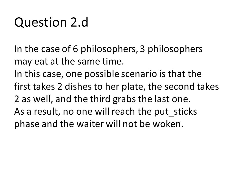 Question 2.d In the case of 6 philosophers, 3 philosophers may eat at the same time.