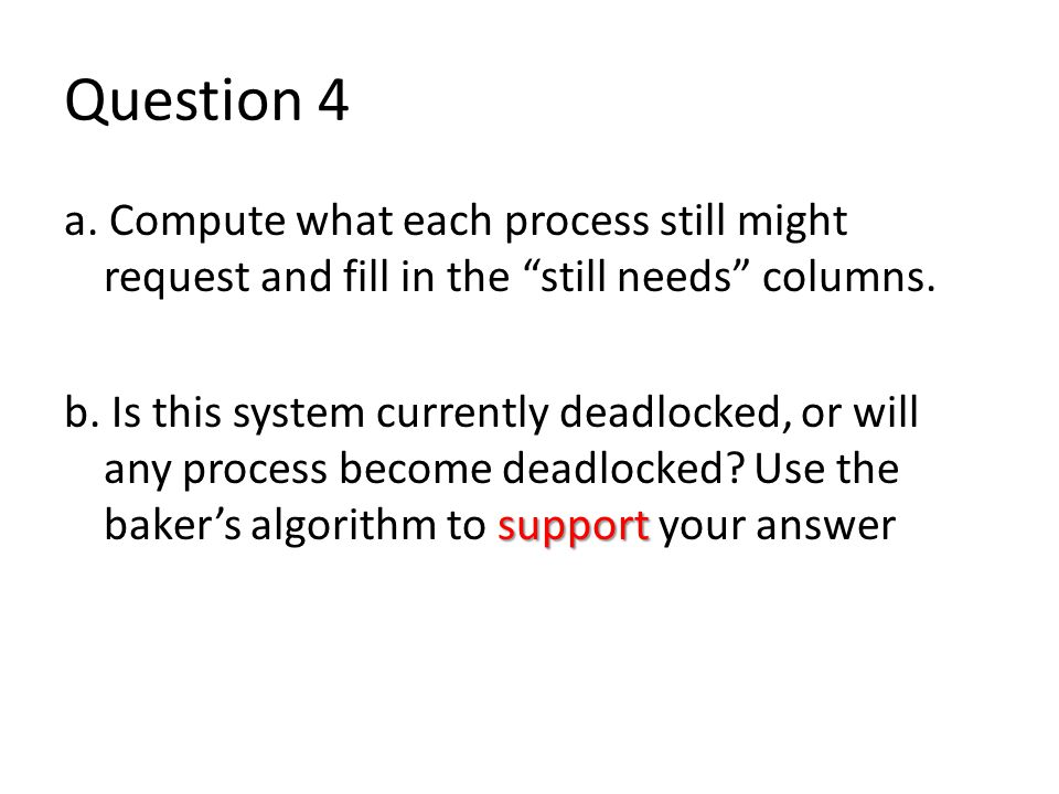Question 4 a. Compute what each process still might request and fill in the still needs columns.