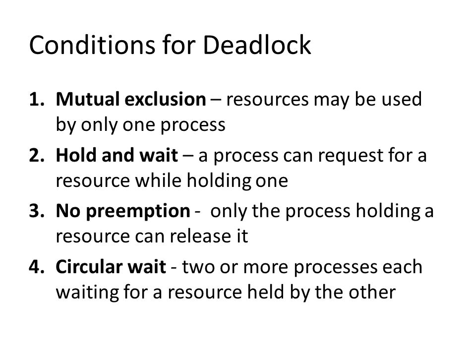 Solving the Deadlock Problem 1.The Ostrich 'Algorithm' – Ignore the problem 2.Deadlock Detection & Recovery – Detect a deadlock by finding a cyclic graph of processes and resources, and recover 3.Deadlock Avoidance – Detect safe and unsafe states; Banker's algorithm 4.Deadlock Prevention – Ensure that at least one of the four conditions for a deadlock is never satisfied