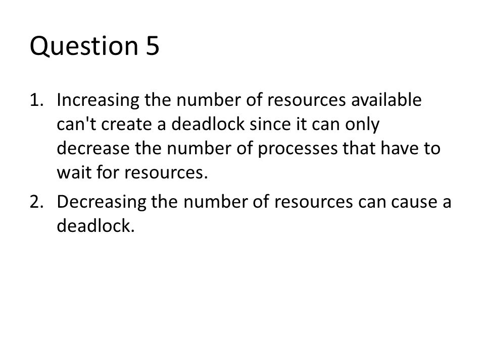 Question 5 1.Increasing the number of resources available can t create a deadlock since it can only decrease the number of processes that have to wait for resources.