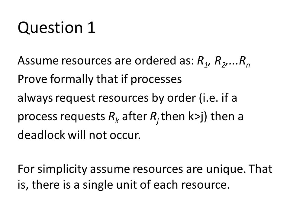 Question 1 Assume resources are ordered as: R 1, R 2,...R n Prove formally that if processes always request resources by order (i.e.