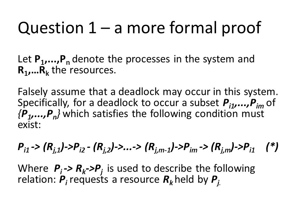 Question 1 – a more formal proof Let P 1,...,P n denote the processes in the system and R 1,…R k the resources.