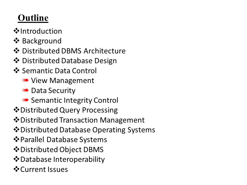 Outline  Introduction  Background  Distributed DBMS Architecture  Distributed Database Design  Semantic Data Control ➠ View Management ➠ Data Security ➠ Semantic Integrity Control  Distributed Query Processing  Distributed Transaction Management  Distributed Database Operating Systems  Parallel Database Systems  Distributed Object DBMS  Database Interoperability  Current Issues