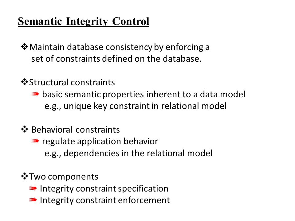 Semantic Integrity Control  Maintain database consistency by enforcing a set of constraints defined on the database.