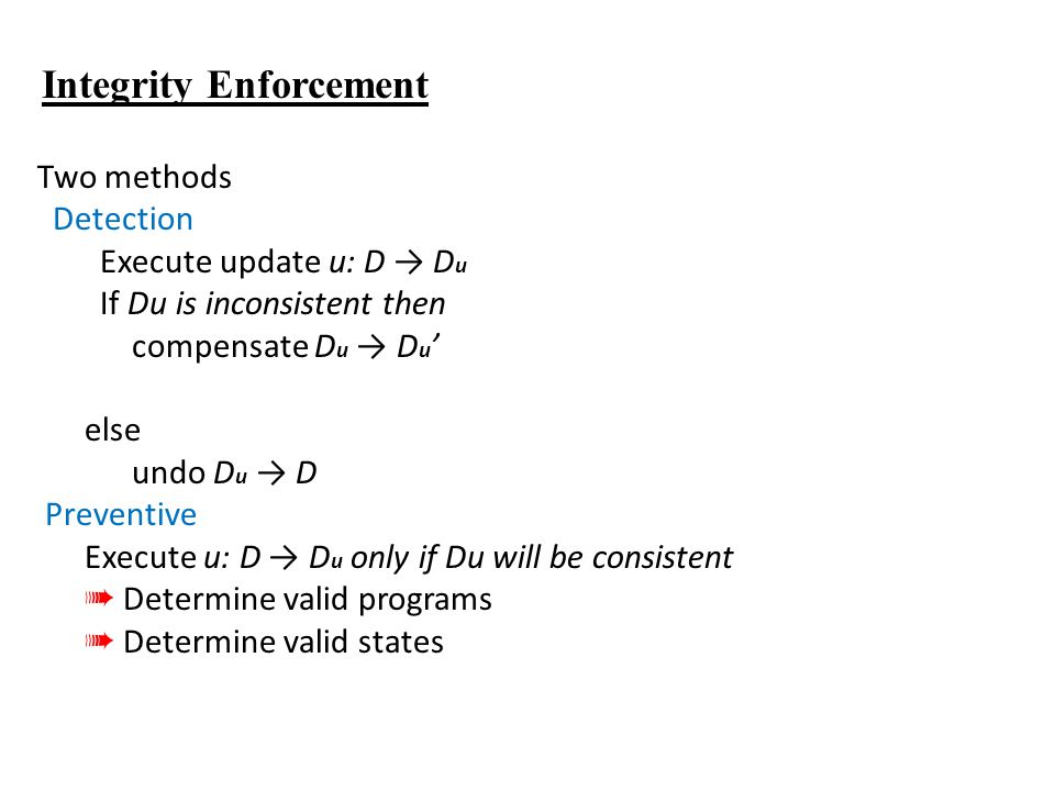 Integrity Enforcement Two methods Detection Execute update u: D → D u If Du is inconsistent then compensate D u → D u ' else undo D u → D Preventive Execute u: D → D u only if Du will be consistent ➠ Determine valid programs ➠ Determine valid states