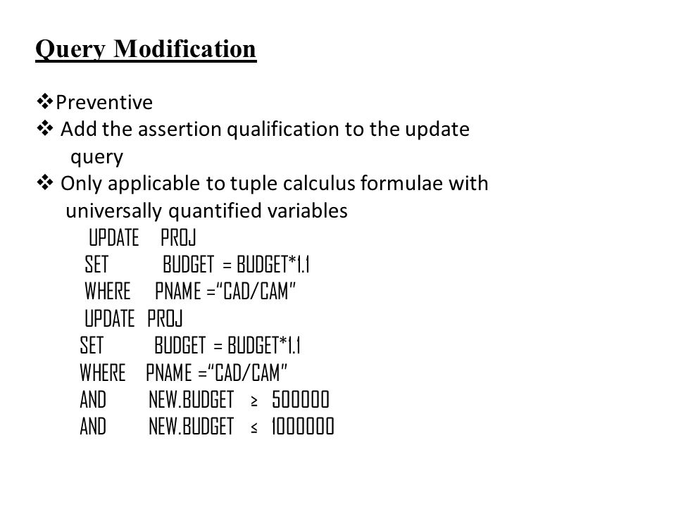 Query Modification  Preventive  Add the assertion qualification to the update query  Only applicable to tuple calculus formulae with universally quantified variables UPDATE PROJ SET BUDGET = BUDGET*1.1 WHERE PNAME = CAD/CAM UPDATE PROJ SET BUDGET = BUDGET*1.1 WHERE PNAME = CAD/CAM AND NEW.BUDGET ≥ 500000 AND NEW.BUDGET ≤ 1000000