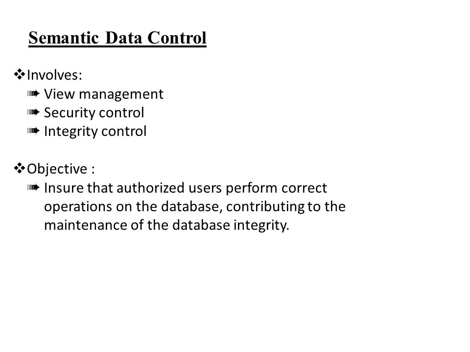 Semantic Data Control  Involves: ➠ View management ➠ Security control ➠ Integrity control  Objective : ➠ Insure that authorized users perform correct operations on the database, contributing to the maintenance of the database integrity.