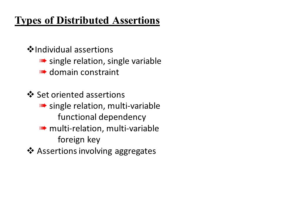 Types of Distributed Assertions  Individual assertions ➠ single relation, single variable ➠ domain constraint  Set oriented assertions ➠ single relation, multi-variable functional dependency ➠ multi-relation, multi-variable foreign key  Assertions involving aggregates