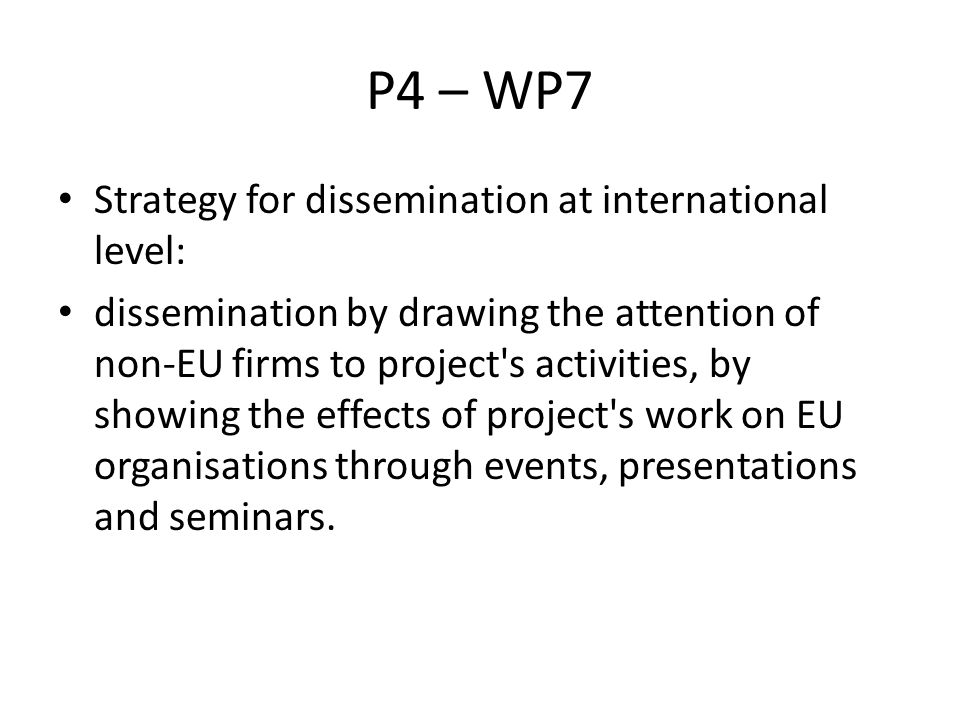 P4 – WP7 Strategy for dissemination at international level: dissemination by drawing the attention of non-EU firms to project s activities, by showing the effects of project s work on EU organisations through events, presentations and seminars.