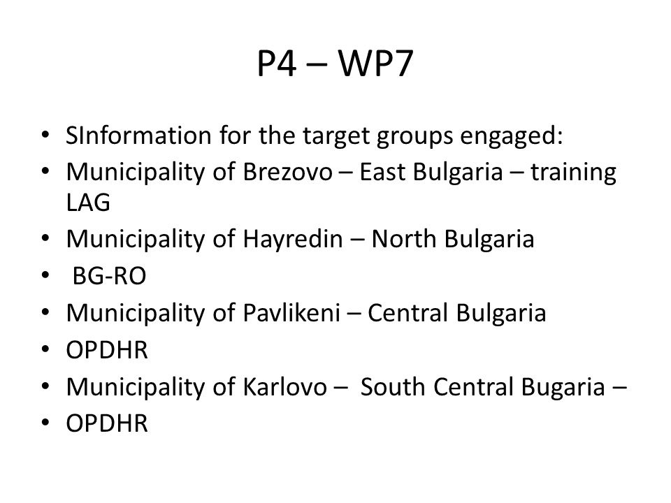 P4 – WP7 SInformation for the target groups engaged: Municipality of Brezovo – East Bulgaria – training LAG Municipality of Hayredin – North Bulgaria BG-RO Municipality of Pavlikeni – Central Bulgaria OPDHR Municipality of Karlovo – South Central Bugaria – OPDHR