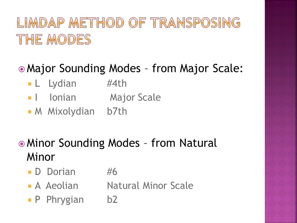  Major Sounding Modes – from Major Scale:  L Lydian #4th  I Ionian Major Scale  M Mixolydian b7th  Minor Sounding Modes – from Natural Minor  D Dorian #6  A Aeolian Natural Minor Scale  P Phrygian b2