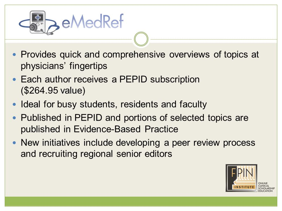 Provides quick and comprehensive overviews of topics at physicians' fingertips Each author receives a PEPID subscription ($264.95 value) Ideal for busy students, residents and faculty Published in PEPID and portions of selected topics are published in Evidence-Based Practice New initiatives include developing a peer review process and recruiting regional senior editors