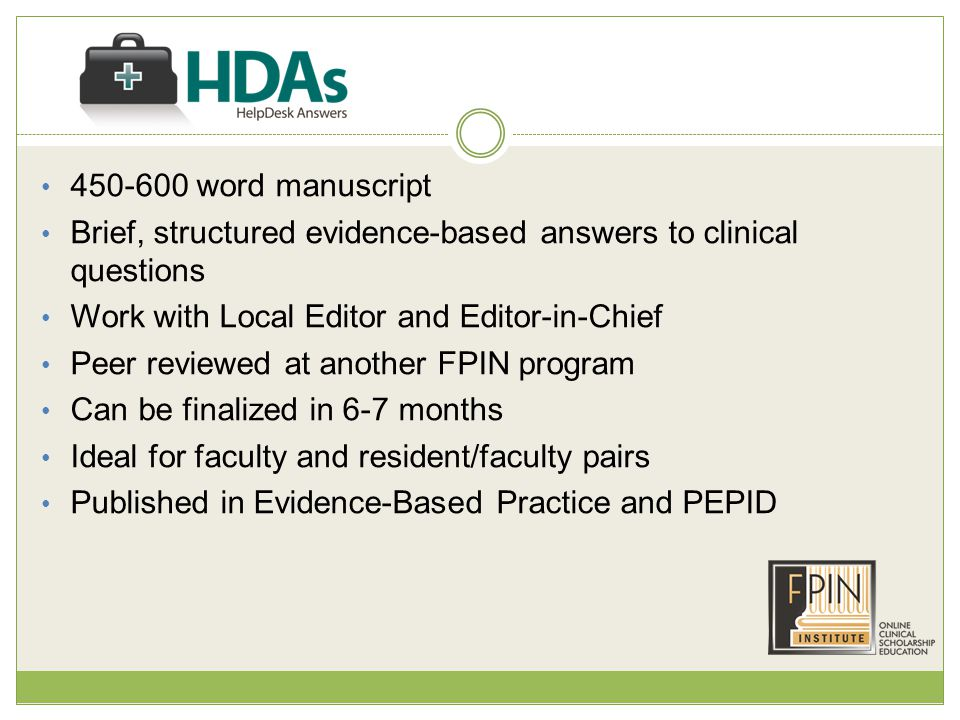 450-600 word manuscript Brief, structured evidence-based answers to clinical questions Work with Local Editor and Editor-in-Chief Peer reviewed at another FPIN program Can be finalized in 6-7 months Ideal for faculty and resident/faculty pairs Published in Evidence-Based Practice and PEPID