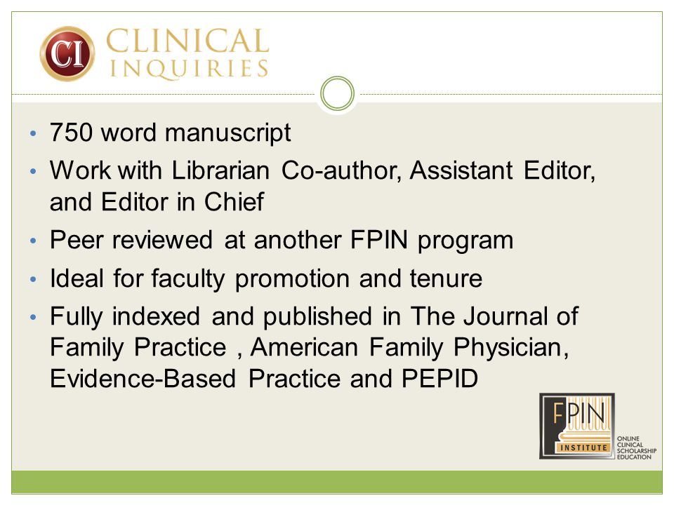 750 word manuscript Work with Librarian Co-author, Assistant Editor, and Editor in Chief Peer reviewed at another FPIN program Ideal for faculty promotion and tenure Fully indexed and published in The Journal of Family Practice, American Family Physician, Evidence-Based Practice and PEPID
