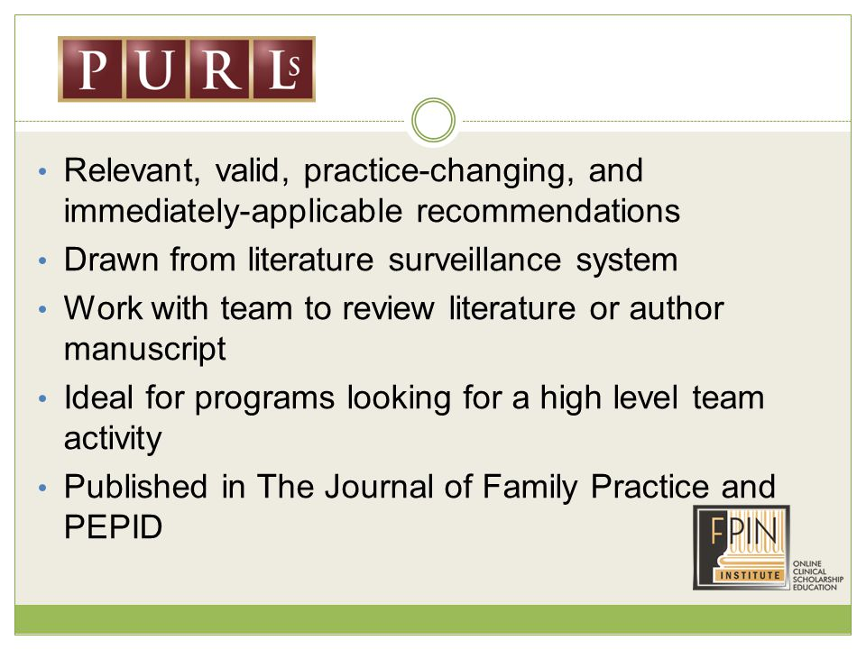 Relevant, valid, practice-changing, and immediately-applicable recommendations Drawn from literature surveillance system Work with team to review literature or author manuscript Ideal for programs looking for a high level team activity Published in The Journal of Family Practice and PEPID