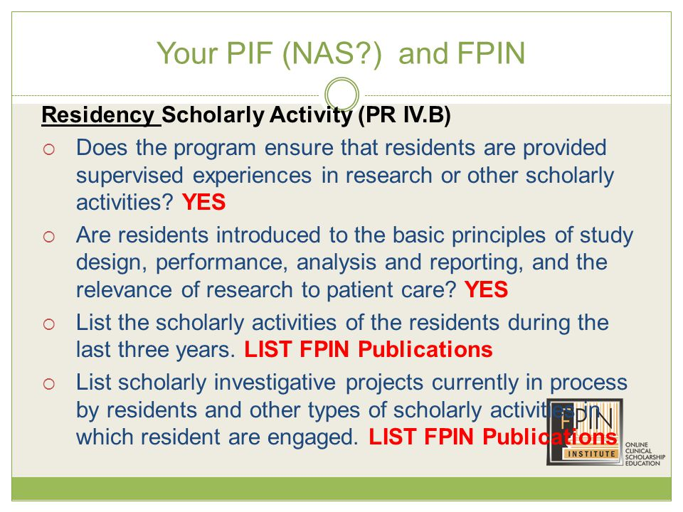 Your PIF (NAS ) and FPIN Residency Scholarly Activity (PR IV.B)  Does the program ensure that residents are provided supervised experiences in research or other scholarly activities.