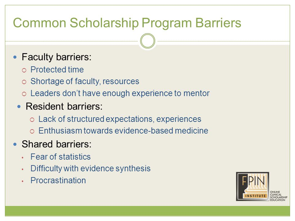 Common Scholarship Program Barriers Faculty barriers:  Protected time  Shortage of faculty, resources  Leaders don't have enough experience to mentor Resident barriers:  Lack of structured expectations, experiences  Enthusiasm towards evidence-based medicine Shared barriers: Fear of statistics Difficulty with evidence synthesis Procrastination