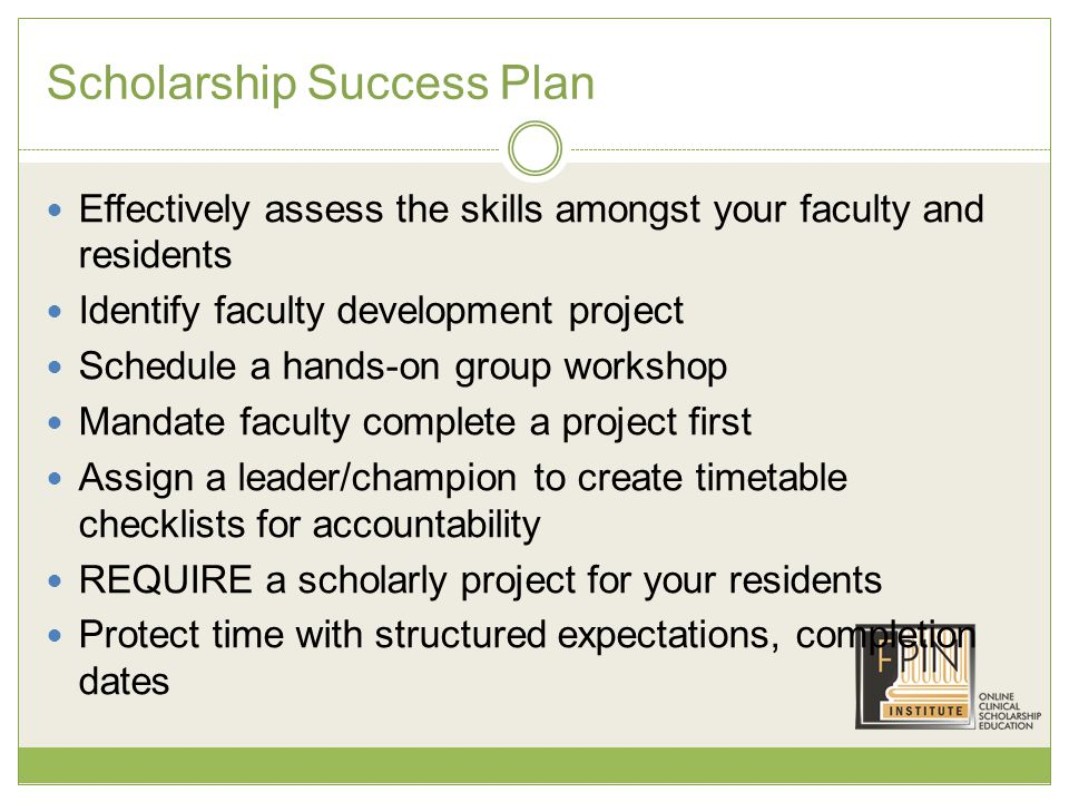 Scholarship Success Plan Effectively assess the skills amongst your faculty and residents Identify faculty development project Schedule a hands-on group workshop Mandate faculty complete a project first Assign a leader/champion to create timetable checklists for accountability REQUIRE a scholarly project for your residents Protect time with structured expectations, completion dates