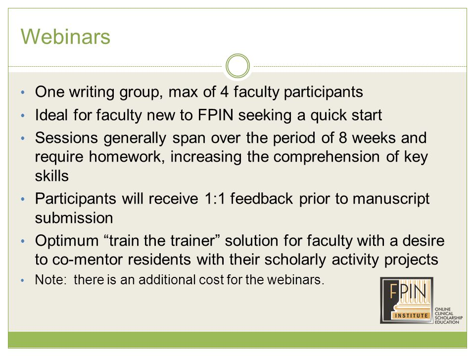 Webinars One writing group, max of 4 faculty participants Ideal for faculty new to FPIN seeking a quick start Sessions generally span over the period of 8 weeks and require homework, increasing the comprehension of key skills Participants will receive 1:1 feedback prior to manuscript submission Optimum train the trainer solution for faculty with a desire to co-mentor residents with their scholarly activity projects Note: there is an additional cost for the webinars.