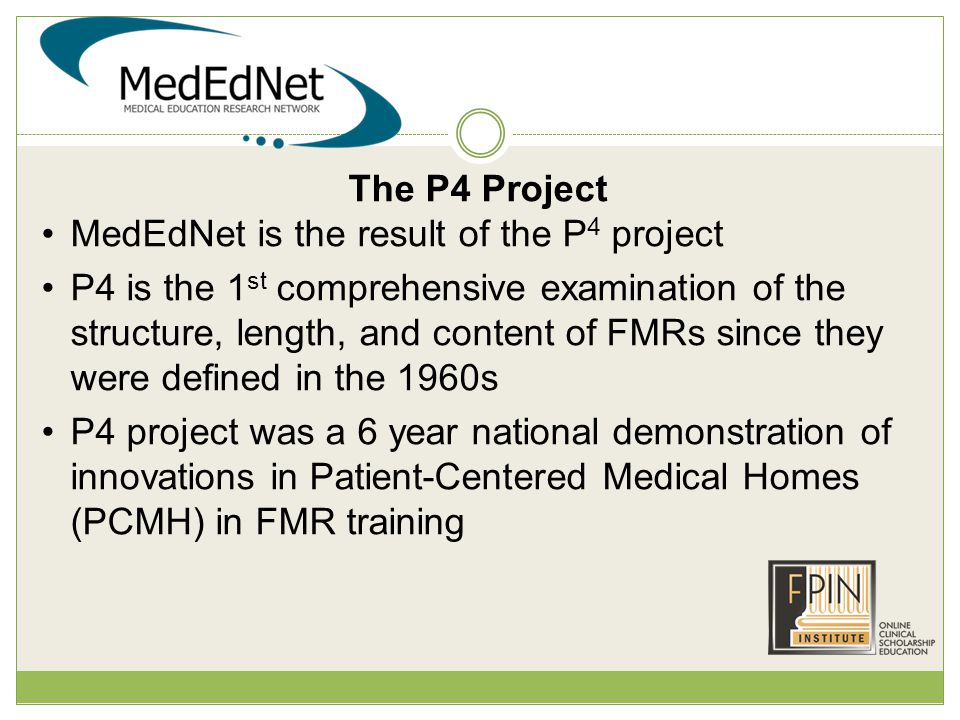 The P4 Project MedEdNet is the result of the P 4 project P4 is the 1 st comprehensive examination of the structure, length, and content of FMRs since they were defined in the 1960s P4 project was a 6 year national demonstration of innovations in Patient-Centered Medical Homes (PCMH) in FMR training