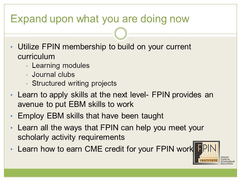 Expand upon what you are doing now Utilize FPIN membership to build on your current curriculum Learning modules Journal clubs Structured writing projects Learn to apply skills at the next level- FPIN provides an avenue to put EBM skills to work Employ EBM skills that have been taught Learn all the ways that FPIN can help you meet your scholarly activity requirements Learn how to earn CME credit for your FPIN work