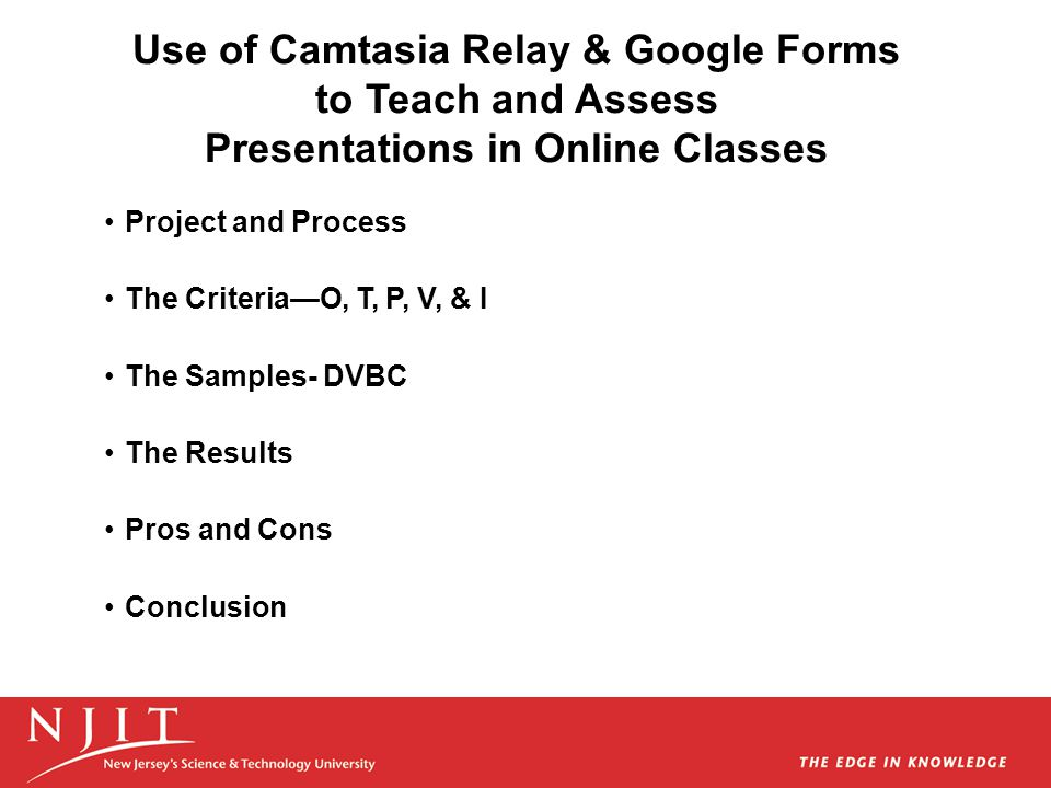 Use of Camtasia Relay & Google Forms to Teach and Assess Presentations in Online Classes Project and Process The Criteria—O, T, P, V, & I The Samples-