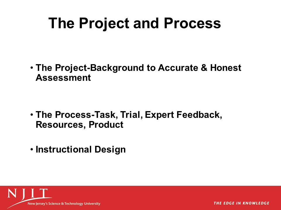 The Project-Background to Accurate & Honest Assessment The Process-Task, Trial, Expert Feedback, Resources, Product Instructional Design The Project a