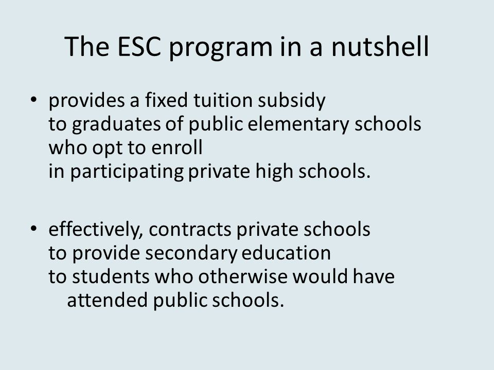 The ESC program in a nutshell provides a fixed tuition subsidy to graduates of public elementary schools who opt to enroll in participating private high schools.