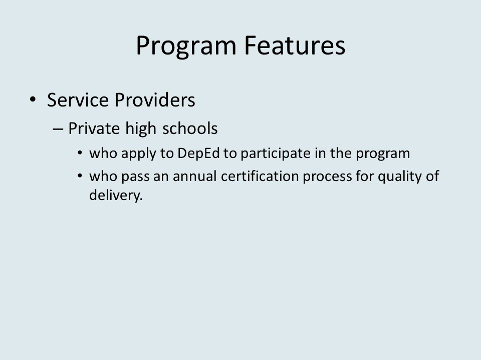 Program Features Service Providers – Private high schools who apply to DepEd to participate in the program who pass an annual certification process for quality of delivery.