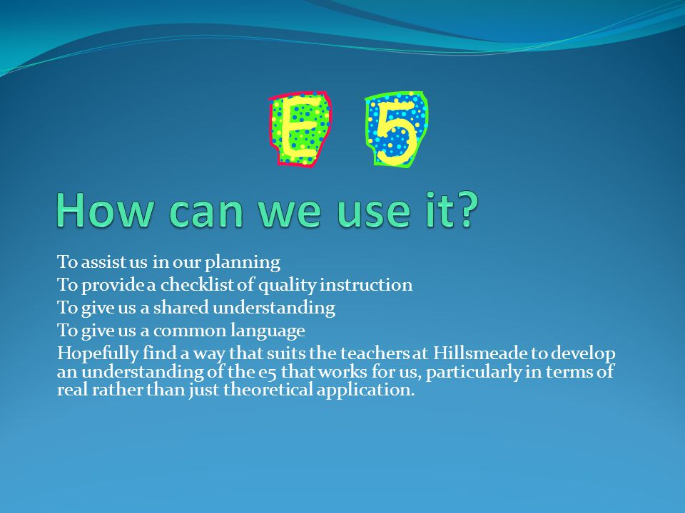 To assist us in our planning To provide a checklist of quality instruction To give us a shared understanding To give us a common language Hopefully find a way that suits the teachers at Hillsmeade to develop an understanding of the e5 that works for us, particularly in terms of real rather than just theoretical application.