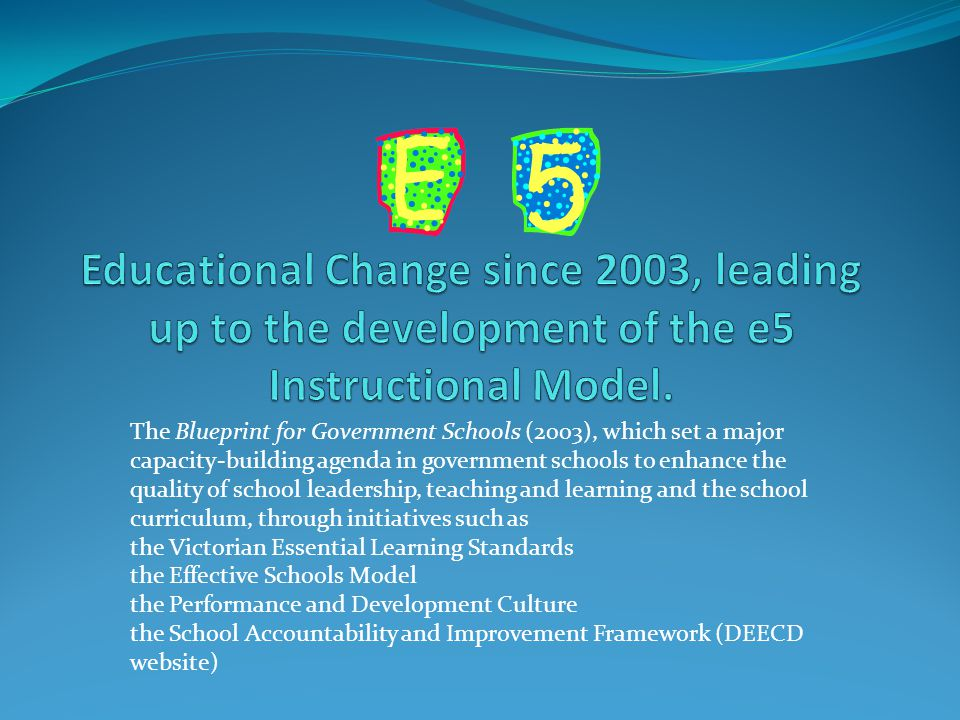 The Blueprint for Government Schools (2003), which set a major capacity-building agenda in government schools to enhance the quality of school leadership, teaching and learning and the school curriculum, through initiatives such as the Victorian Essential Learning Standards the Effective Schools Model the Performance and Development Culture the School Accountability and Improvement Framework (DEECD website)