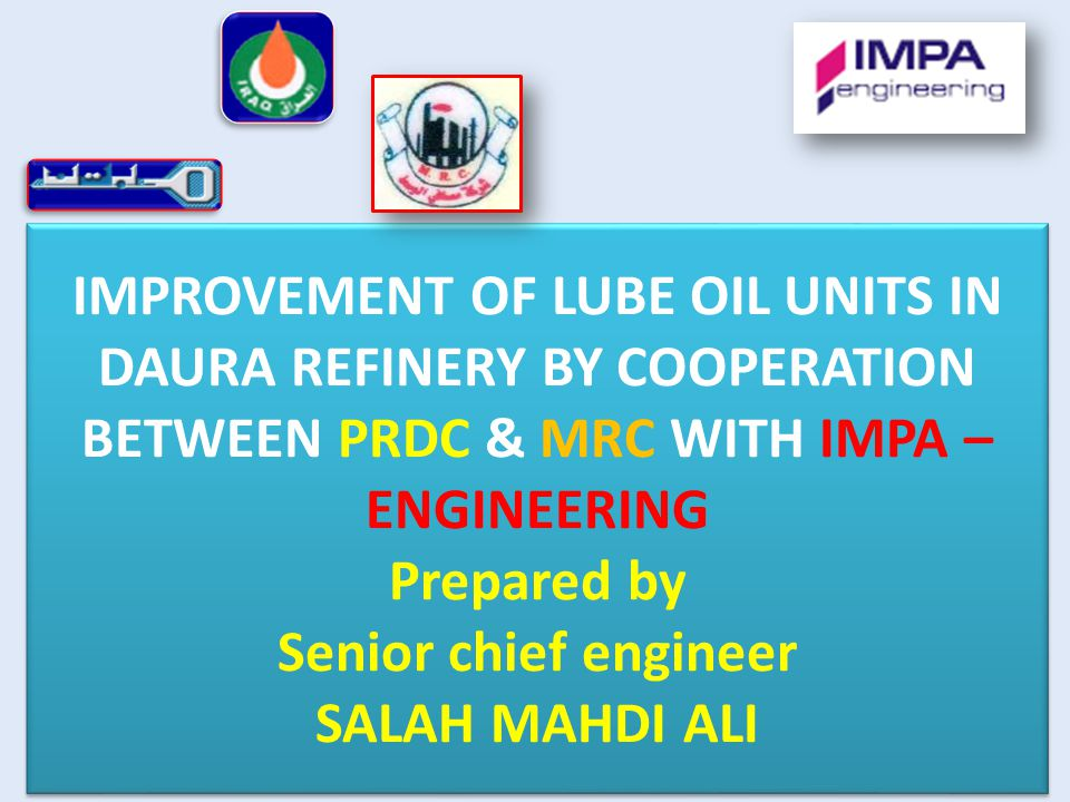 IMPROVEMENT OF LUBE OIL UNITS IN DAURA REFINERY BY COOPERATION BETWEEN PRDC & MRC WITH IMPA – ENGINEERING Prepared by Senior chief engineer SALAH MAHD