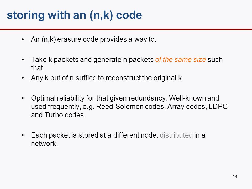 storing with an (n,k) code An (n,k) erasure code provides a way to: Take k packets and generate n packets of the same size such that Any k out of n su